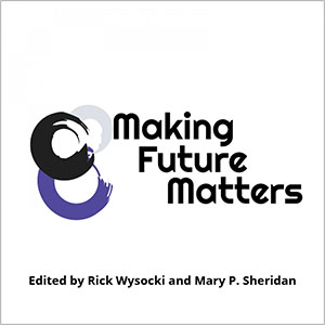 Book cover image with three intertwined circles and the words Making Future Matters, edited by Rick Wysocki and Mary P. Sheridan.